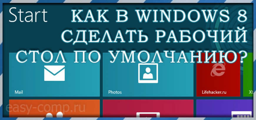 Как в windows 8 сделать рабочий стол по умолчанию при загрузке?